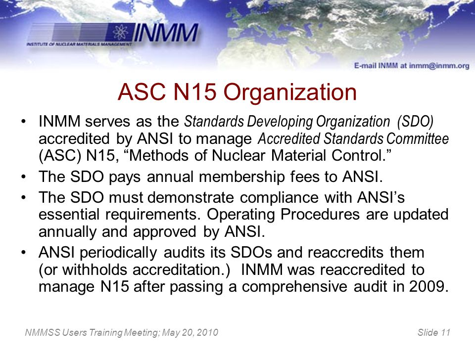 Slide 11NMMSS Users Training Meeting; May 20, 2010 ASC N15 Organization INMM serves as the Standards Developing Organization (SDO) accredited by ANSI
