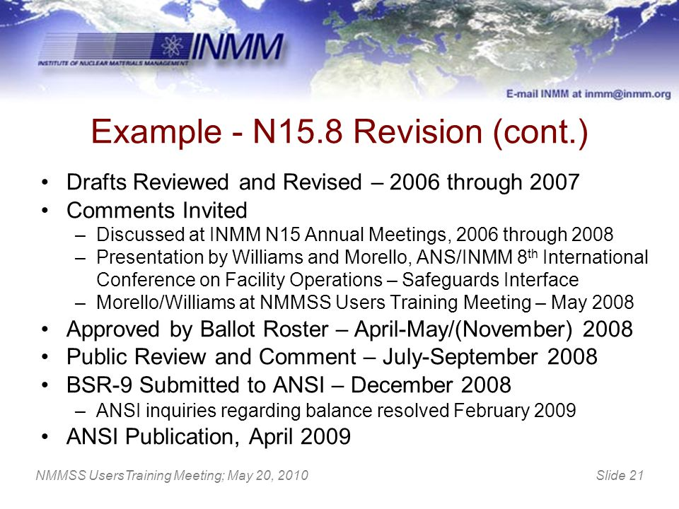 Slide 21 Example - N15.8 Revision (cont.) Drafts Reviewed and Revised – 2006 through 2007 Comments Invited –Discussed at INMM N15 Annual Meetings, 200
