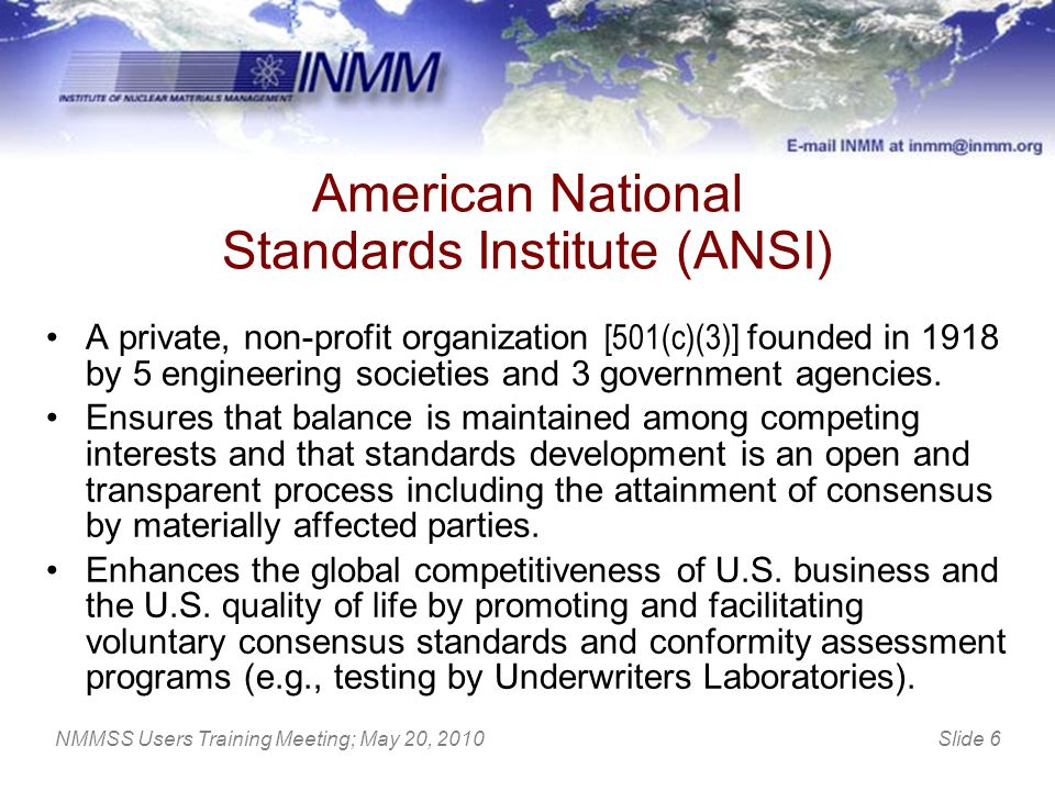 Slide 6NMMSS Users Training Meeting; May 20, 2010 American National Standards Institute (ANSI) A private, non-profit organization [501(c)(3)] founded