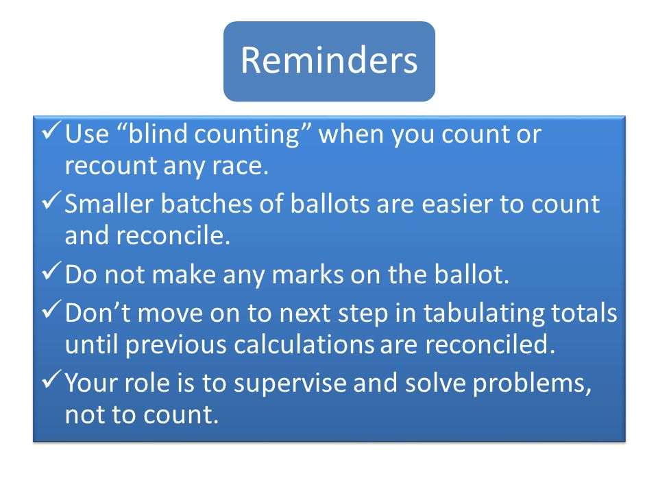 """Reminder s Use """"blind counting"""" when you count or recount any race. Smaller batches of ballots are easier to count and reconcile. Do not make any mark"""