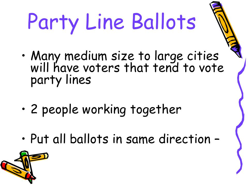 Party Line Ballots Many medium size to large cities will have voters that tend to vote party lines 2 people working together Put all ballots in same direction –