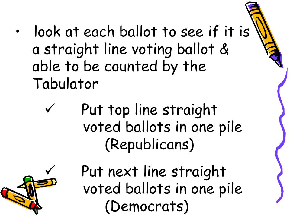look at each ballot to see if it is a straight line voting ballot & able to be counted by the Tabulator Put top line straight voted ballots in one pile (Republicans) Put next line straight voted ballots in one pile (Democrats)