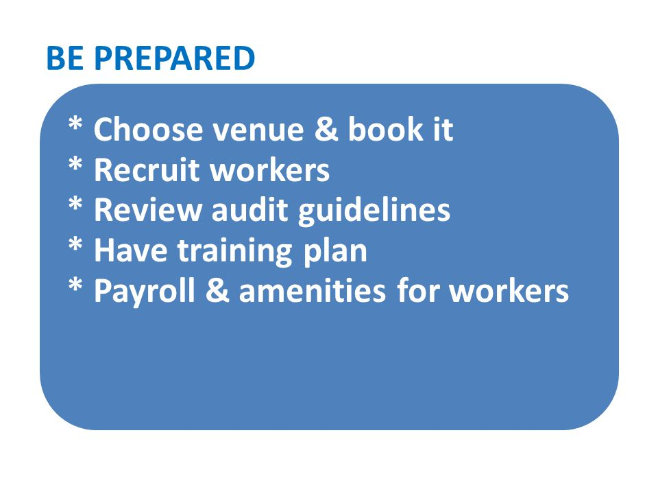 * Choose venue & book it * Recruit workers * Review audit guidelines * Have training plan * Payroll & amenities for workers BE PREPARED