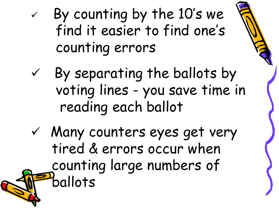 By counting by the 10's we find it easier to find one's counting errors By separating the ballots by voting lines - you save time in reading each ballot Many counters eyes get very tired & errors occur when counting large numbers of ballots