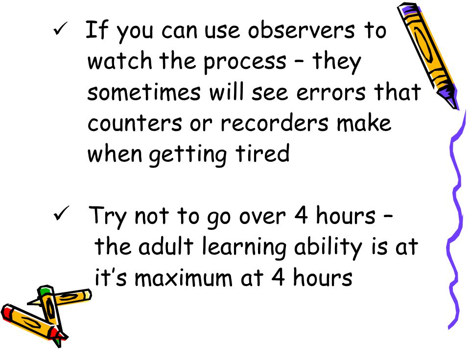 If you can use observers to watch the process – they sometimes will see errors that counters or recorders make when getting tired Try not to go over 4