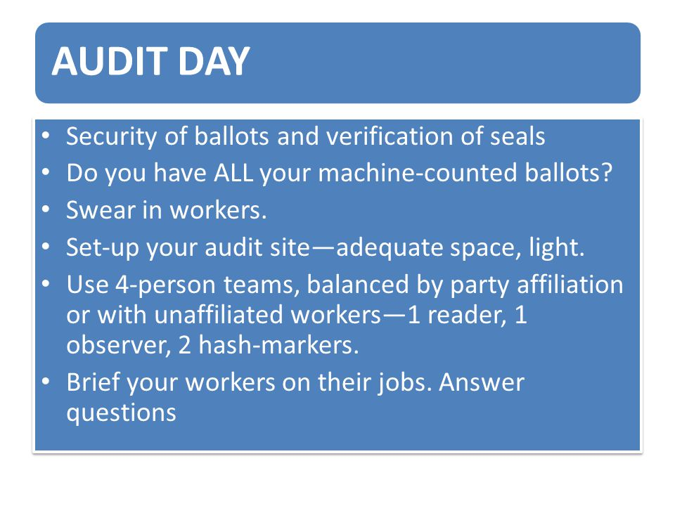 AUDIT DAY Security of ballots and verification of seals Do you have ALL your machine-counted ballots? Swear in workers. Set-up your audit site—adequat