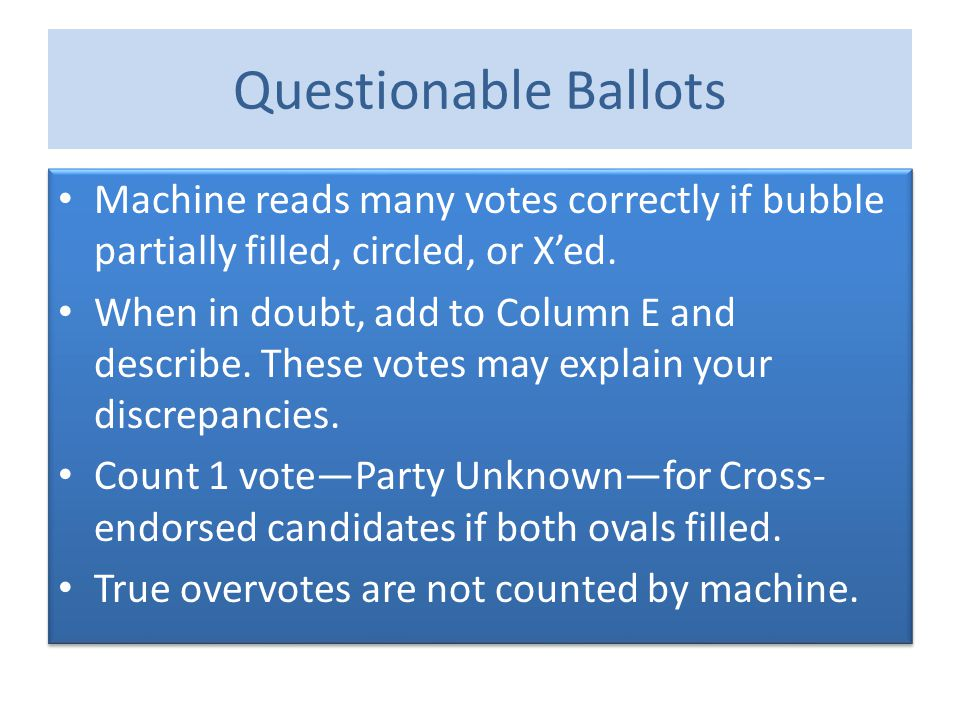 Questionable Ballots Machine reads many votes correctly if bubble partially filled, circled, or X'ed. When in doubt, add to Column E and describe. The