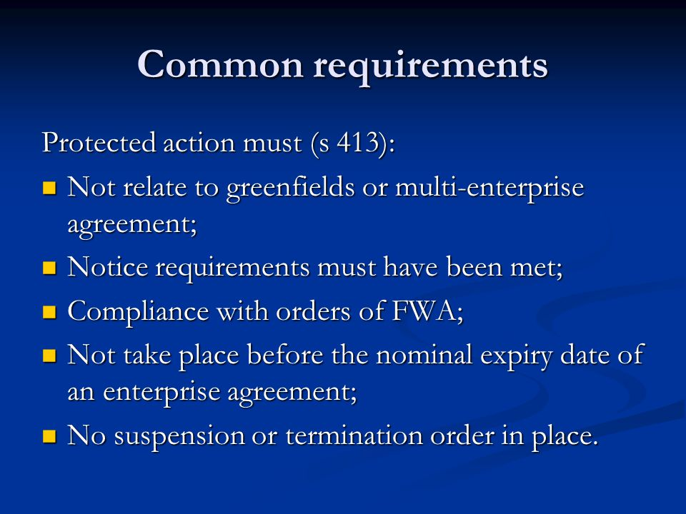 Common requirements Protected action must (s 413): Not relate to greenfields or multi-enterprise agreement; Not relate to greenfields or multi-enterprise agreement; Notice requirements must have been met; Notice requirements must have been met; Compliance with orders of FWA; Compliance with orders of FWA; Not take place before the nominal expiry date of an enterprise agreement; Not take place before the nominal expiry date of an enterprise agreement; No suspension or termination order in place.