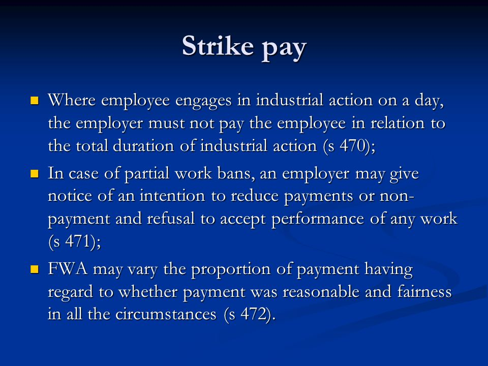 Strike pay Where employee engages in industrial action on a day, the employer must not pay the employee in relation to the total duration of industrial action (s 470); Where employee engages in industrial action on a day, the employer must not pay the employee in relation to the total duration of industrial action (s 470); In case of partial work bans, an employer may give notice of an intention to reduce payments or non- payment and refusal to accept performance of any work (s 471); In case of partial work bans, an employer may give notice of an intention to reduce payments or non- payment and refusal to accept performance of any work (s 471); FWA may vary the proportion of payment having regard to whether payment was reasonable and fairness in all the circumstances (s 472).