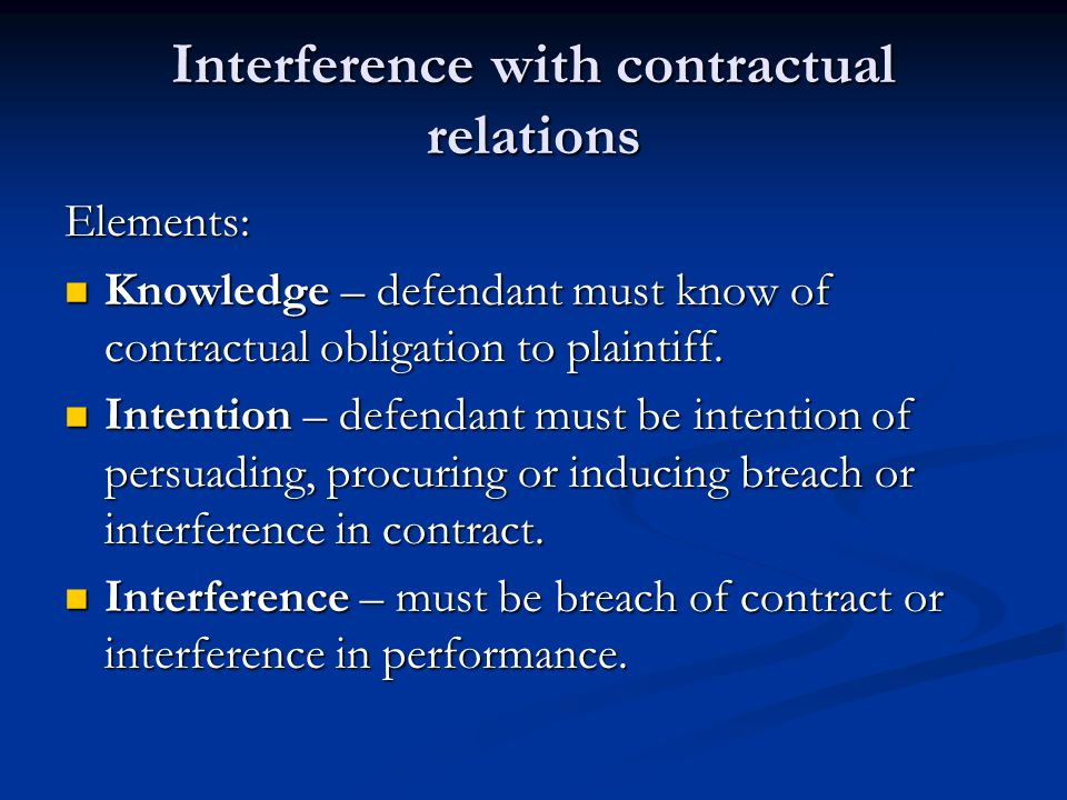 Interference with contractual relations Elements: Knowledge – defendant must know of contractual obligation to plaintiff.