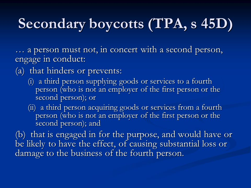 Secondary boycotts (TPA, s 45D) … a person must not, in concert with a second person, engage in conduct: (a) that hinders or prevents: (i) a third person supplying goods or services to a fourth person (who is not an employer of the first person or the second person); or (ii) a third person acquiring goods or services from a fourth person (who is not an employer of the first person or the second person); and (b) that is engaged in for the purpose, and would have or be likely to have the effect, of causing substantial loss or damage to the business of the fourth person.