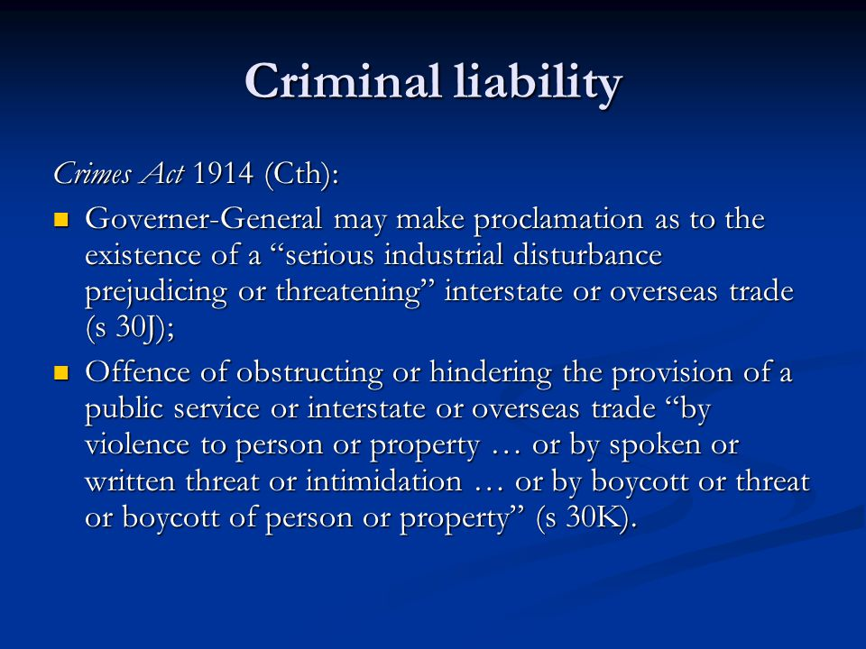 Criminal liability Crimes Act 1914 (Cth): Governer-General may make proclamation as to the existence of a serious industrial disturbance prejudicing or threatening interstate or overseas trade (s 30J); Governer-General may make proclamation as to the existence of a serious industrial disturbance prejudicing or threatening interstate or overseas trade (s 30J); Offence of obstructing or hindering the provision of a public service or interstate or overseas trade by violence to person or property … or by spoken or written threat or intimidation … or by boycott or threat or boycott of person or property (s 30K).