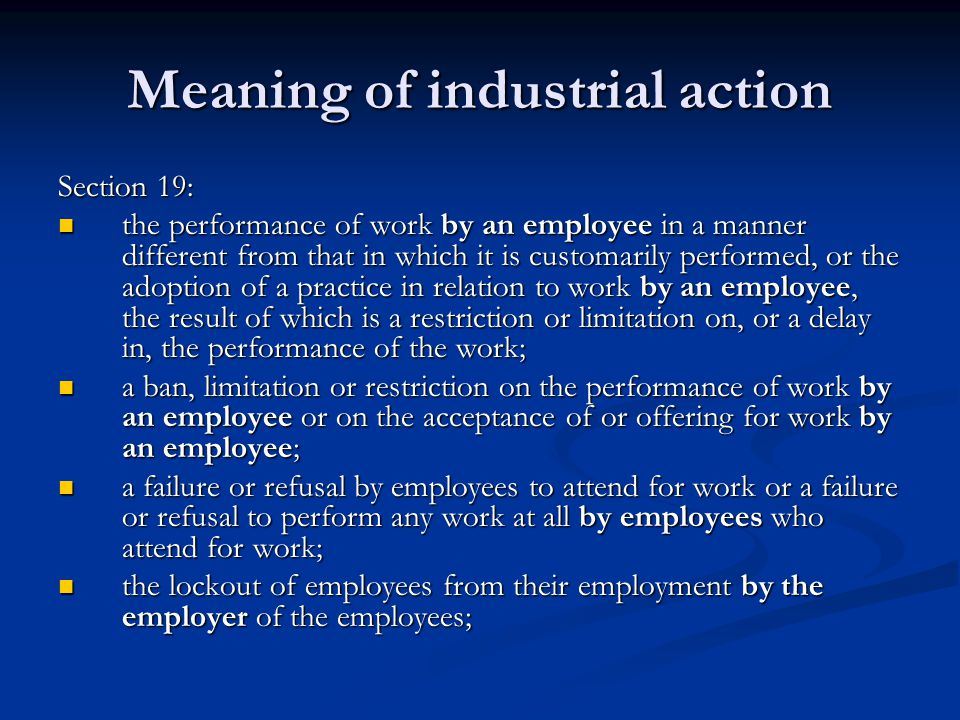 Meaning of industrial action Section 19: the performance of work by an employee in a manner different from that in which it is customarily performed, or the adoption of a practice in relation to work by an employee, the result of which is a restriction or limitation on, or a delay in, the performance of the work; the performance of work by an employee in a manner different from that in which it is customarily performed, or the adoption of a practice in relation to work by an employee, the result of which is a restriction or limitation on, or a delay in, the performance of the work; a ban, limitation or restriction on the performance of work by an employee or on the acceptance of or offering for work by an employee; a ban, limitation or restriction on the performance of work by an employee or on the acceptance of or offering for work by an employee; a failure or refusal by employees to attend for work or a failure or refusal to perform any work at all by employees who attend for work; a failure or refusal by employees to attend for work or a failure or refusal to perform any work at all by employees who attend for work; the lockout of employees from their employment by the employer of the employees; the lockout of employees from their employment by the employer of the employees;