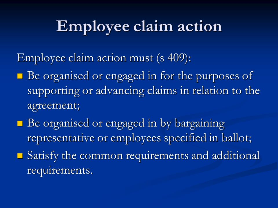 Employee claim action Employee claim action must (s 409): Be organised or engaged in for the purposes of supporting or advancing claims in relation to the agreement; Be organised or engaged in for the purposes of supporting or advancing claims in relation to the agreement; Be organised or engaged in by bargaining representative or employees specified in ballot; Be organised or engaged in by bargaining representative or employees specified in ballot; Satisfy the common requirements and additional requirements.