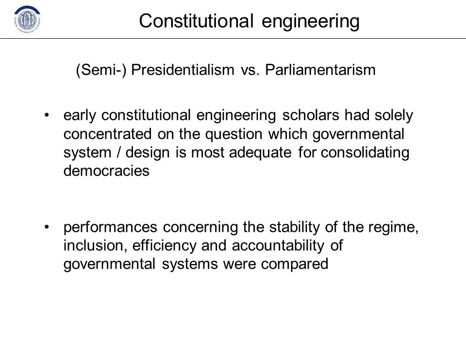 Constitutional engineering early constitutional engineering scholars had solely concentrated on the question which governmental system / design is most adequate for consolidating democracies performances concerning the stability of the regime, inclusion, efficiency and accountability of governmental systems were compared (Semi-) Presidentialism vs.
