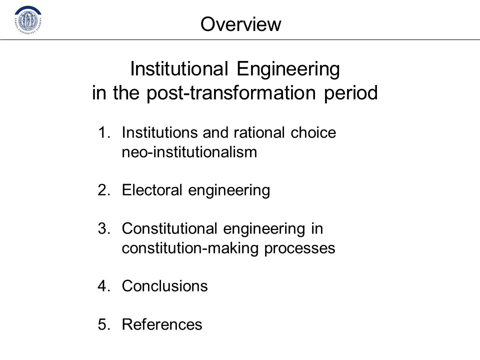 1.Institutions and rational choice neo-institutionalism 2.Electoral engineering 3.Constitutional engineering in constitution-making processes 4.Conclusions 5.References Overview Institutional Engineering in the post-transformation period
