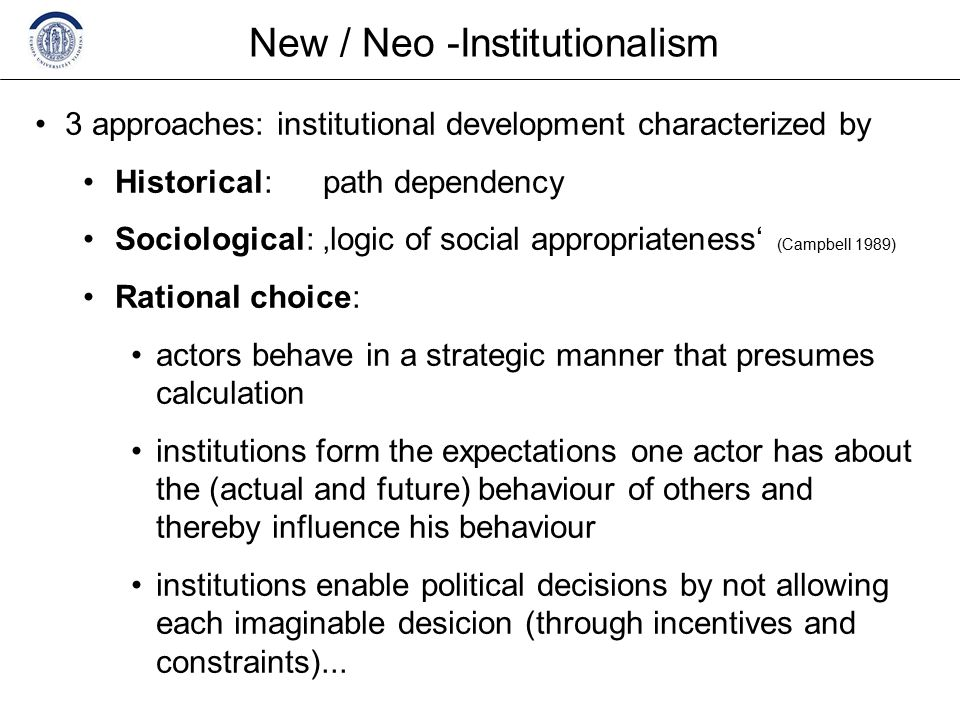 New / Neo -Institutionalism 3 approaches: institutional development characterized by Historical: path dependency Sociological: 'logic of social appropriateness' (Campbell 1989) Rational choice: actors behave in a strategic manner that presumes calculation institutions form the expectations one actor has about the (actual and future) behaviour of others and thereby influence his behaviour institutions enable political decisions by not allowing each imaginable desicion (through incentives and constraints)...