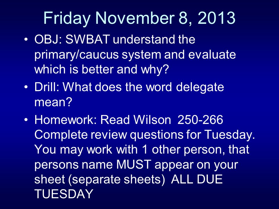 Friday November 8, 2013 OBJ: SWBAT understand the primary/caucus system and evaluate which is better and why? Drill: What does the word delegate mean?