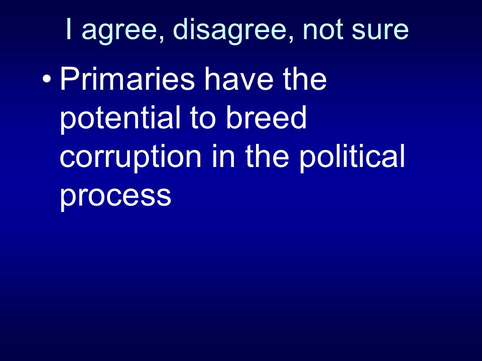 I agree, disagree, not sure Primaries have the potential to breed corruption in the political process