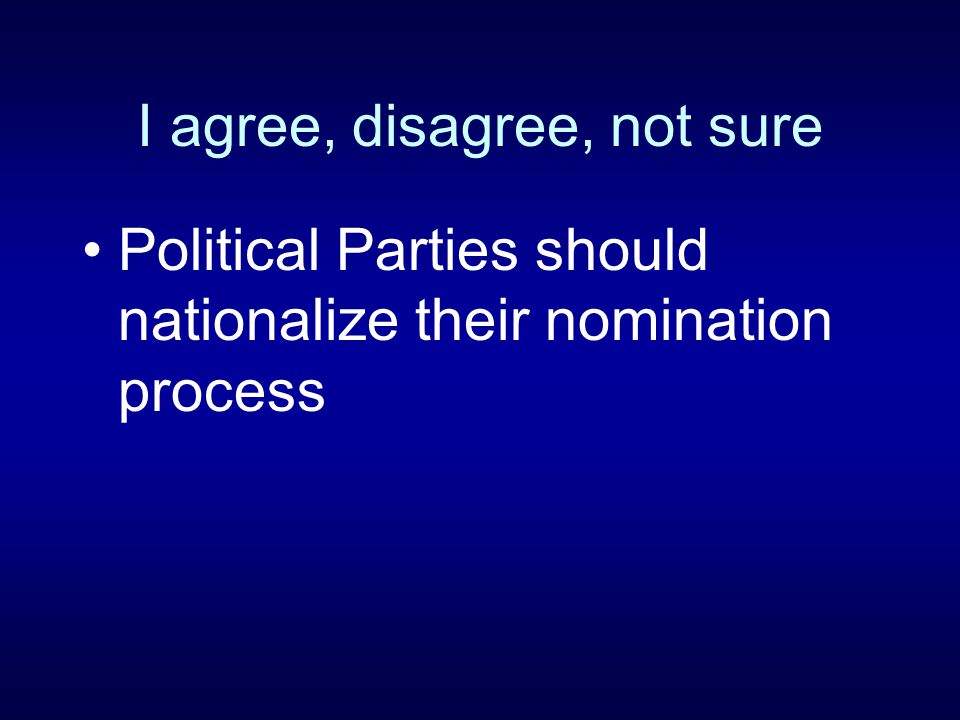 I agree, disagree, not sure Political Parties should nationalize their nomination process