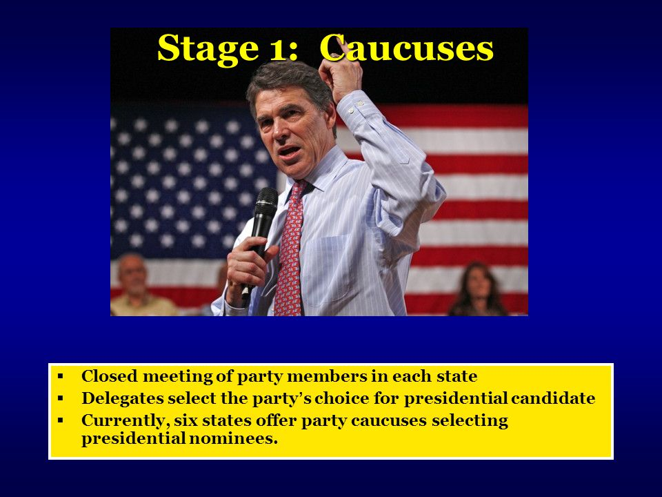 Stage 1: Caucuses  Closed meeting of party members in each state  Delegates select the party's choice for presidential candidate  Currently, six st