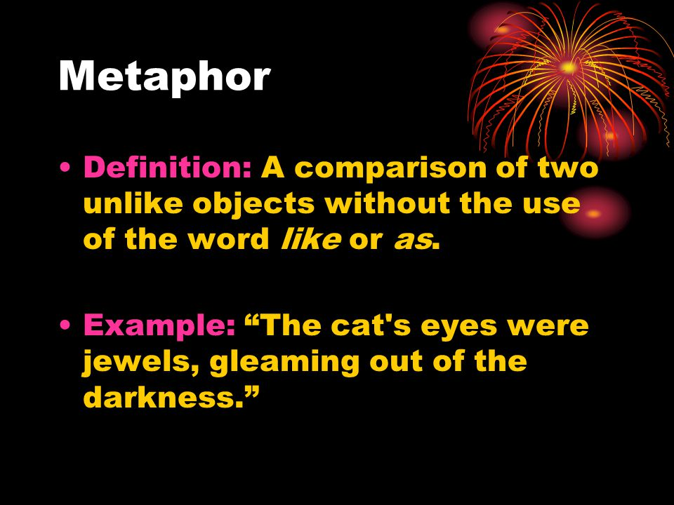 Metaphor Definition: A comparison of two unlike objects without the use of the word like or as.