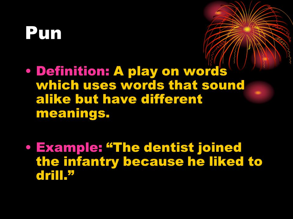 Pun Definition: A play on words which uses words that sound alike but have different meanings.