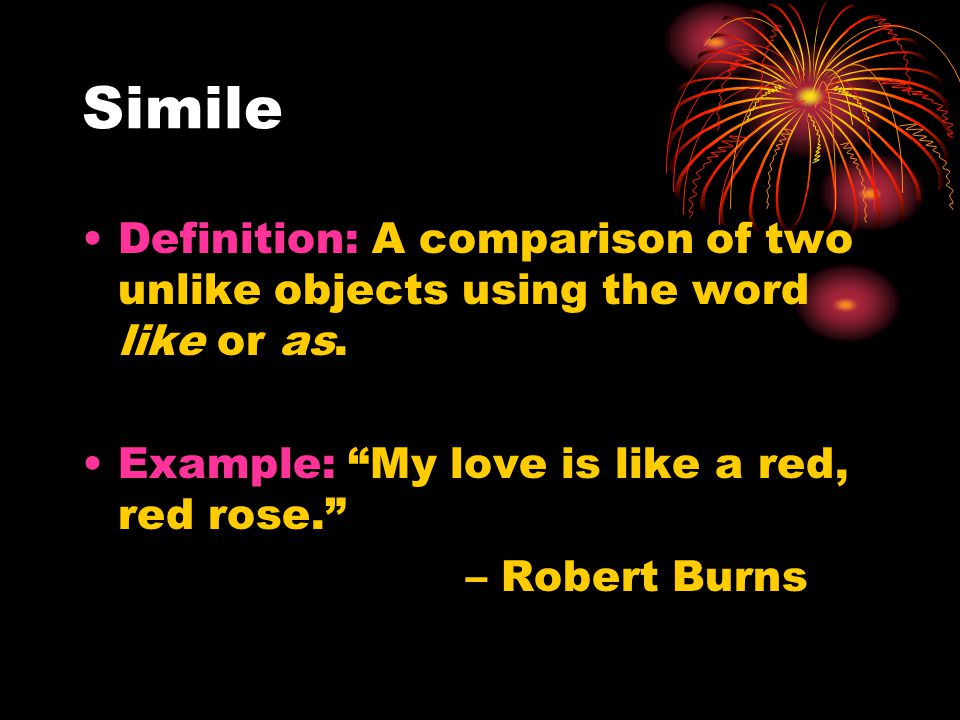Simile Definition: A comparison of two unlike objects using the word like or as.