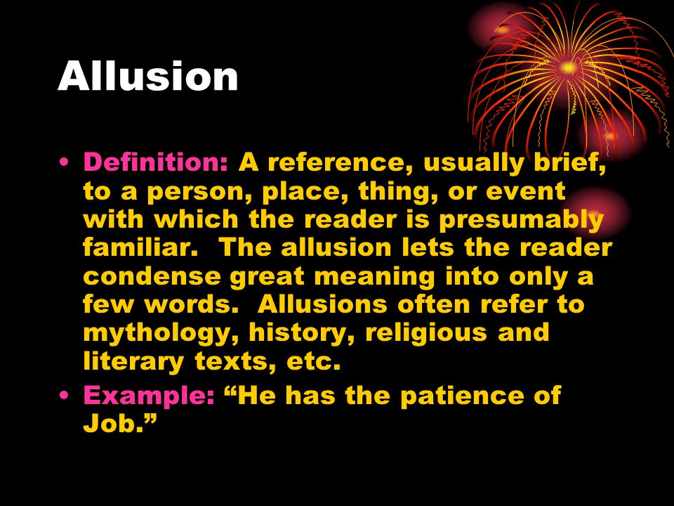 Allusion Definition: A reference, usually brief, to a person, place, thing, or event with which the reader is presumably familiar.