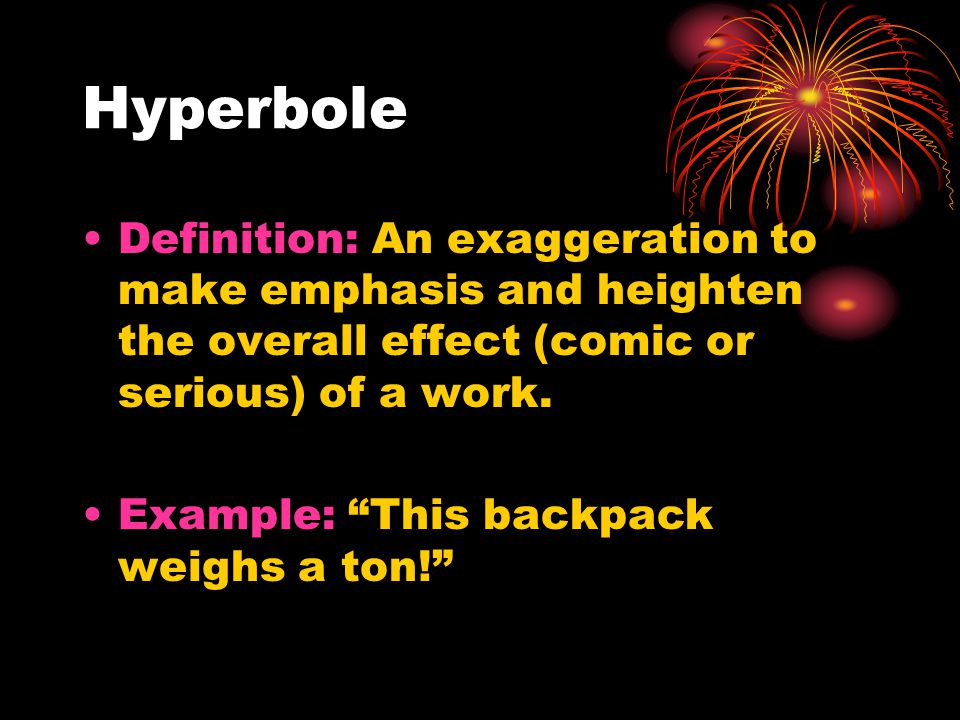 Hyperbole Definition: An exaggeration to make emphasis and heighten the overall effect (comic or serious) of a work.