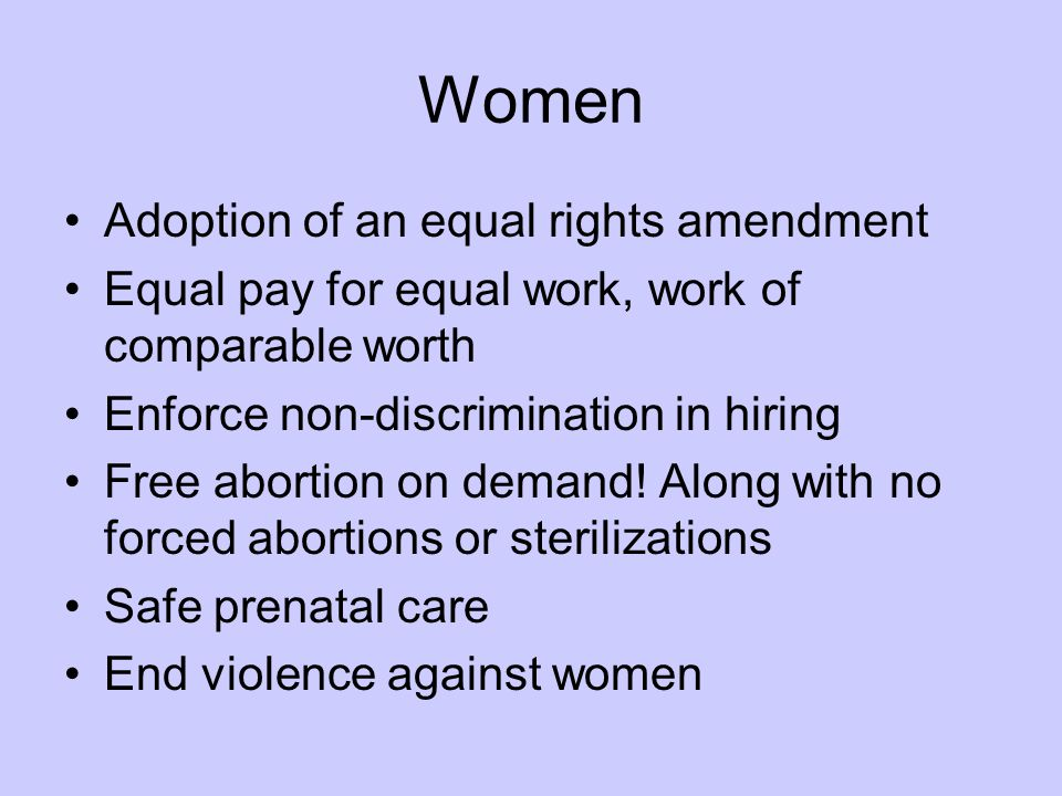 Women Adoption of an equal rights amendment Equal pay for equal work, work of comparable worth Enforce non-discrimination in hiring Free abortion on demand.