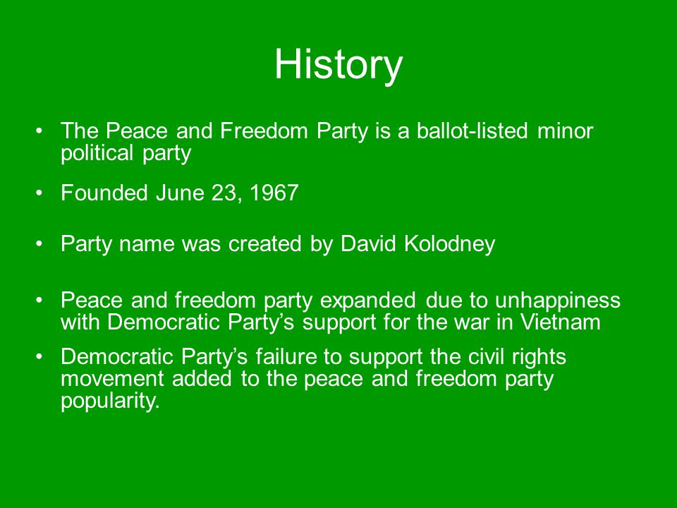 History The Peace and Freedom Party is a ballot-listed minor political party Founded June 23, 1967 Party name was created by David Kolodney Peace and freedom party expanded due to unhappiness with Democratic Party's support for the war in Vietnam Democratic Party's failure to support the civil rights movement added to the peace and freedom party popularity.