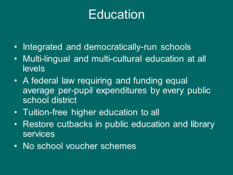 Education Integrated and democratically-run schools Multi-lingual and multi-cultural education at all levels A federal law requiring and funding equal average per-pupil expenditures by every public school district Tuition-free higher education to all Restore cutbacks in public education and library services No school voucher schemes