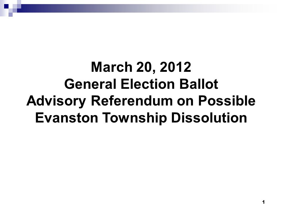 1 March 20, 2012 General Election Ballot Advisory Referendum on Possible Evanston Township Dissolution