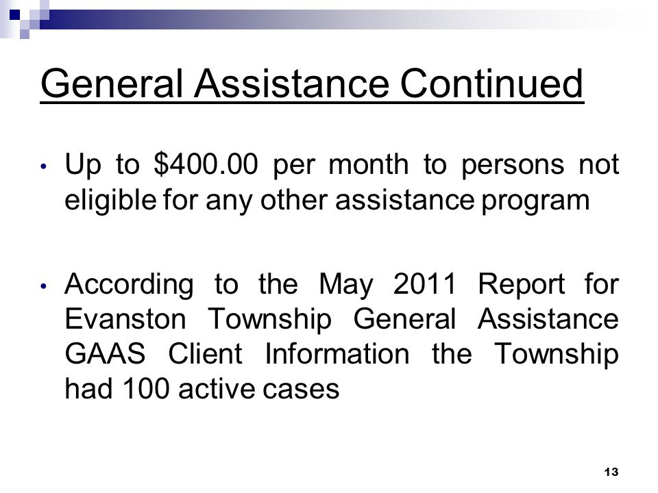 13 General Assistance Continued Up to $400.00 per month to persons not eligible for any other assistance program According to the May 2011 Report for Evanston Township General Assistance GAAS Client Information the Township had 100 active cases