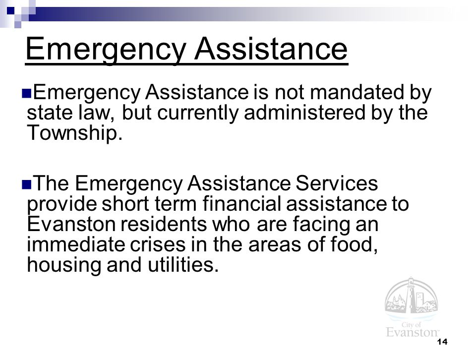 14 Emergency Assistance Emergency Assistance is not mandated by state law, but currently administered by the Township.