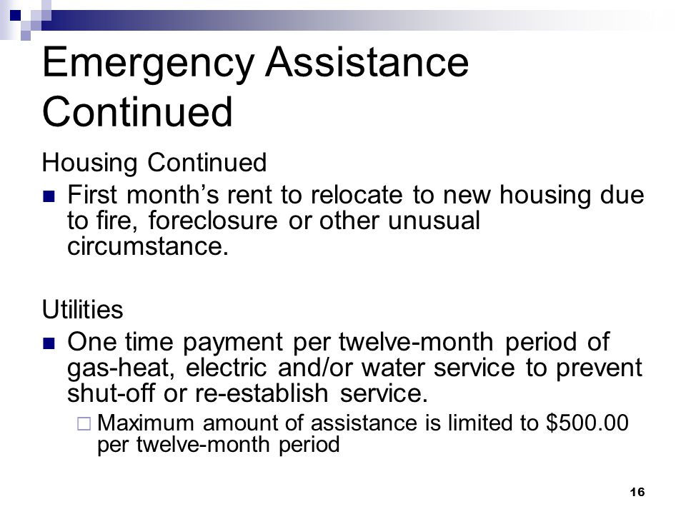 16 Emergency Assistance Continued Housing Continued First month's rent to relocate to new housing due to fire, foreclosure or other unusual circumstance.