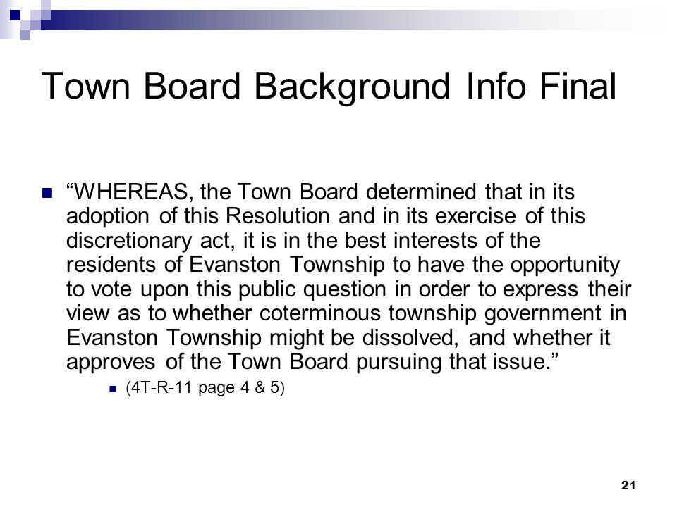 21 Town Board Background Info Final WHEREAS, the Town Board determined that in its adoption of this Resolution and in its exercise of this discretionary act, it is in the best interests of the residents of Evanston Township to have the opportunity to vote upon this public question in order to express their view as to whether coterminous township government in Evanston Township might be dissolved, and whether it approves of the Town Board pursuing that issue. (4T-R-11 page 4 & 5)