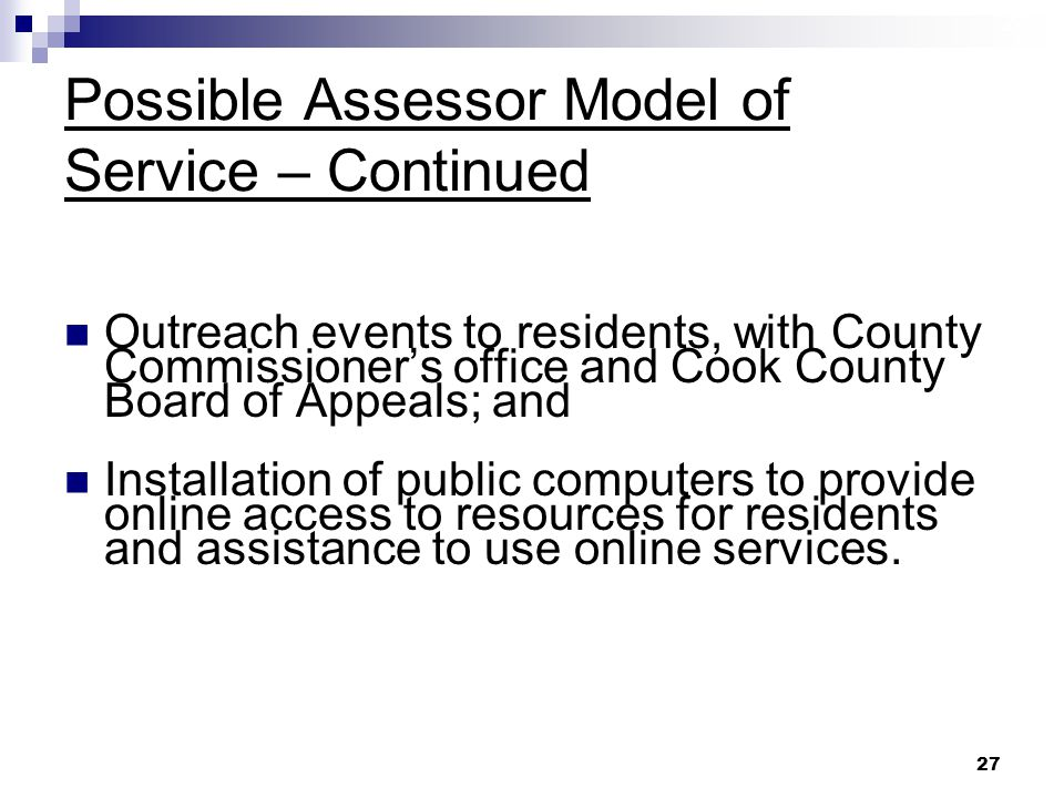 27 Possible Assessor Model of Service – Continued Outreach events to residents, with County Commissioner's office and Cook County Board of Appeals; and Installation of public computers to provide online access to resources for residents and assistance to use online services.