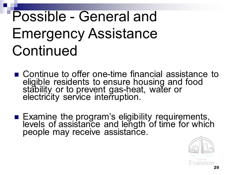 29 Possible - General and Emergency Assistance Continued Continue to offer one-time financial assistance to eligible residents to ensure housing and food stability or to prevent gas-heat, water or electricity service interruption.