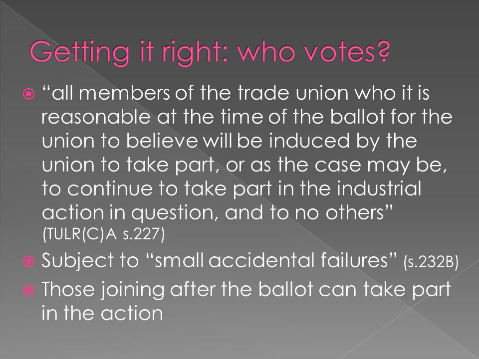  all members of the trade union who it is reasonable at the time of the ballot for the union to believe will be induced by the union to take part, or as the case may be, to continue to take part in the industrial action in question, and to no others (TULR(C)A s.227)  Subject to small accidental failures (s.232B)  Those joining after the ballot can take part in the action