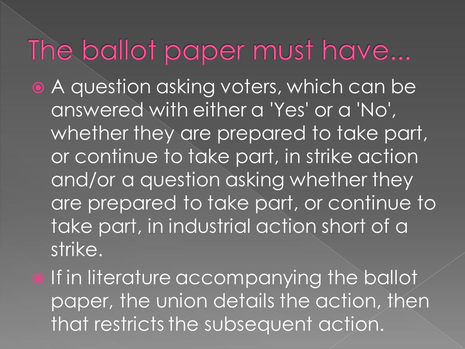  A question asking voters, which can be answered with either a Yes or a No , whether they are prepared to take part, or continue to take part, in strike action and/or a question asking whether they are prepared to take part, or continue to take part, in industrial action short of a strike.