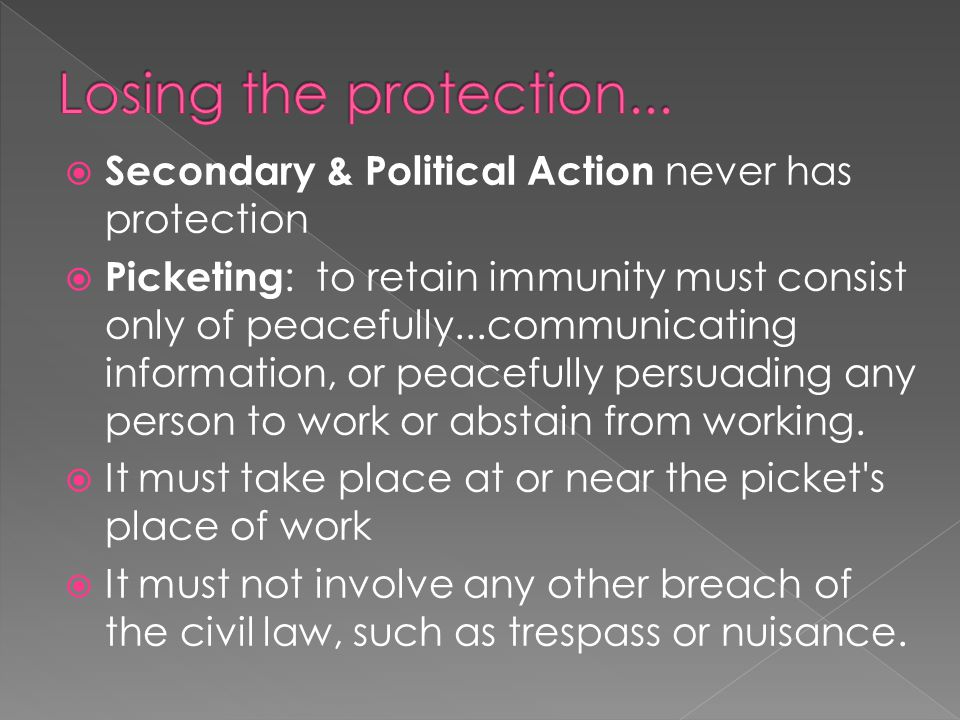  Secondary & Political Action never has protection  Picketing : to retain immunity must consist only of peacefully...communicating information, or peacefully persuading any person to work or abstain from working.