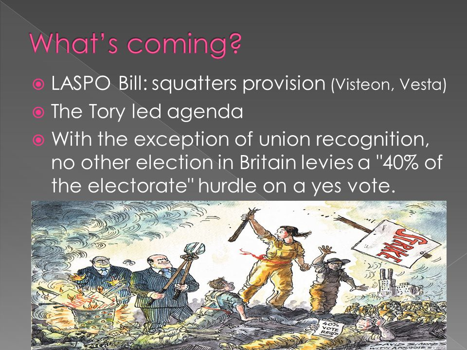  LASPO Bill: squatters provision (Visteon, Vesta)  The Tory led agenda  With the exception of union recognition, no other election in Britain levies a 40% of the electorate hurdle on a yes vote.
