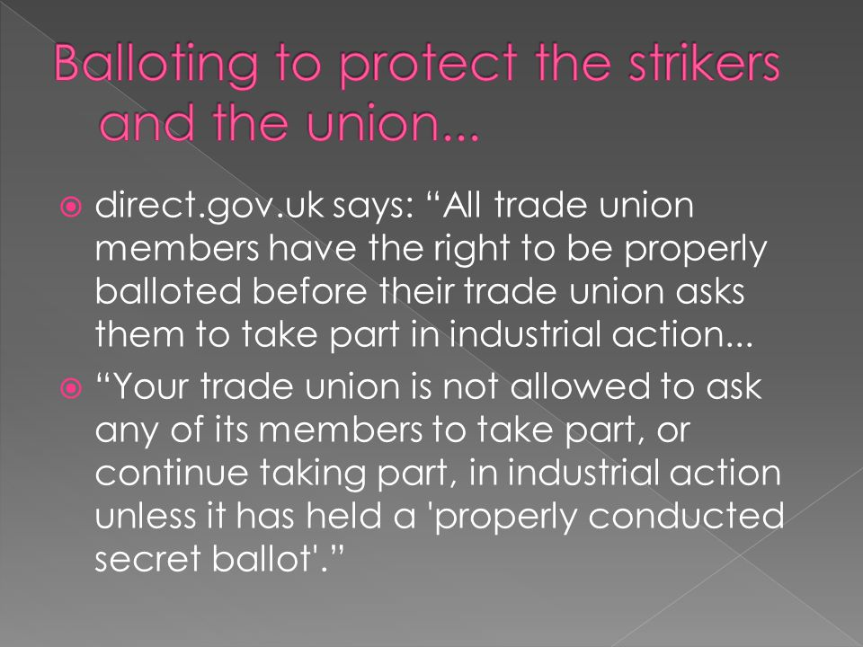  direct.gov.uk says: All trade union members have the right to be properly balloted before their trade union asks them to take part in industrial action...