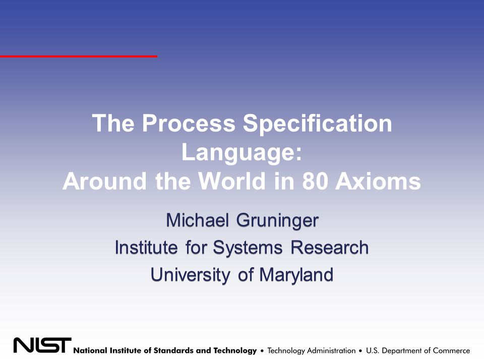 The Process Specification Language: Around the World in 80 Axioms Michael Gruninger Institute for Systems Research University of Maryland Michael Gruninger Institute for Systems Research University of Maryland