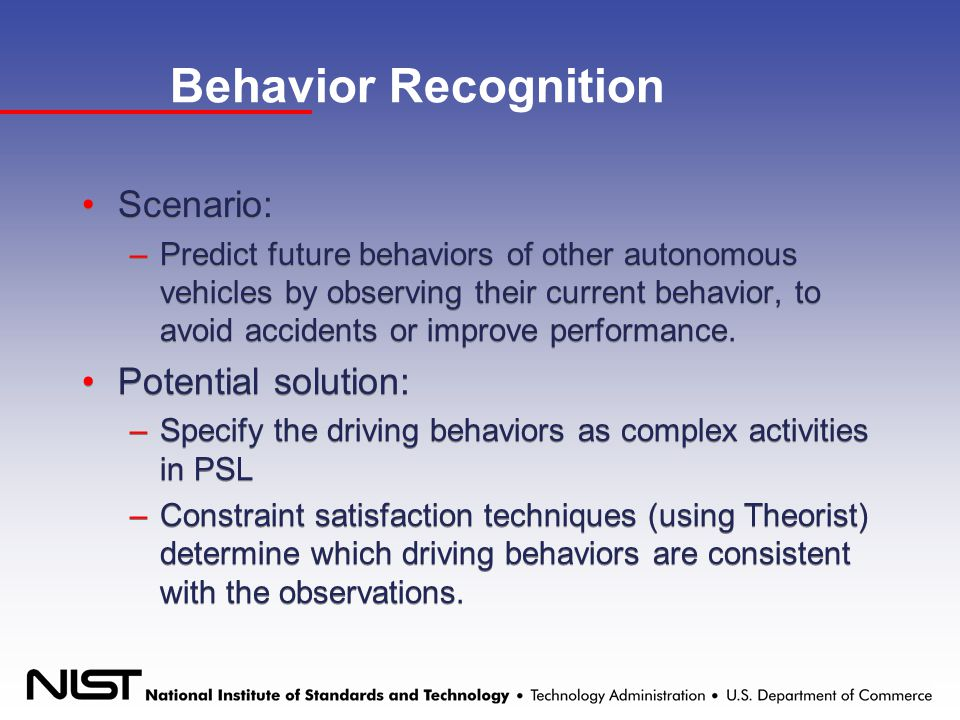 Behavior Recognition Scenario: –Predict future behaviors of other autonomous vehicles by observing their current behavior, to avoid accidents or improve performance.