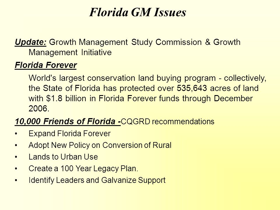 Florida GM Issues Update: Growth Management Study Commission & Growth Management Initiative Florida Forever World s largest conservation land buying program - collectively, the State of Florida has protected over 535,643 acres of land with $1.8 billion in Florida Forever funds through December 2006.