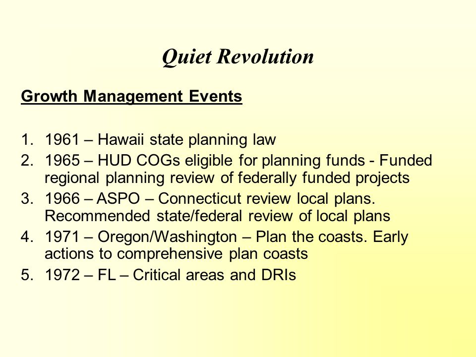Quiet Revolution Growth Management Events 1.1972 – GA – MRPA – Chattahoochee River 2.1973 – Oregon – SB 100 - Prepare plans, consistent with state goals and adopt regulations 3.1974 – America Law Institute – MLDC - Critical areas and DRIs 4.1975 – FL – LGCPA – review local plans 5.1974 – 1976 Oregon – Statewide planning goals
