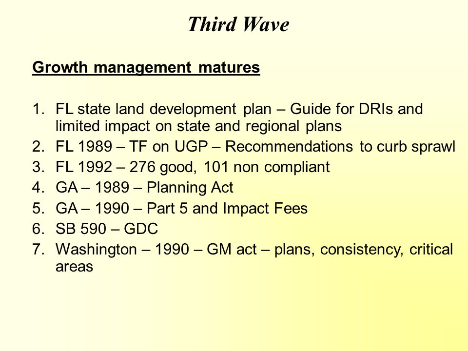 Third Wave Growth management matures 1.FL state land development plan – Guide for DRIs and limited impact on state and regional plans 2.FL 1989 – TF on UGP – Recommendations to curb sprawl 3.FL 1992 – 276 good, 101 non compliant 4.GA – 1989 – Planning Act 5.GA – 1990 – Part 5 and Impact Fees 6.SB 590 – GDC 7.Washington – 1990 – GM act – plans, consistency, critical areas